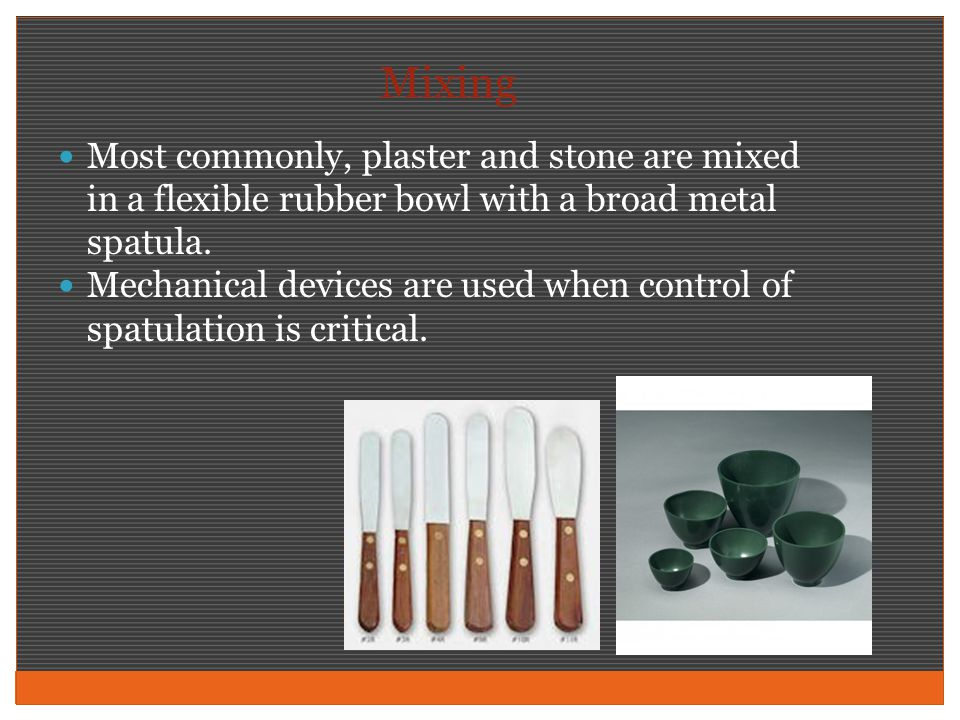 Mixing Most commonly, plaster and stone are mixed in a flexible rubber bowl with a broad metal spatula.
