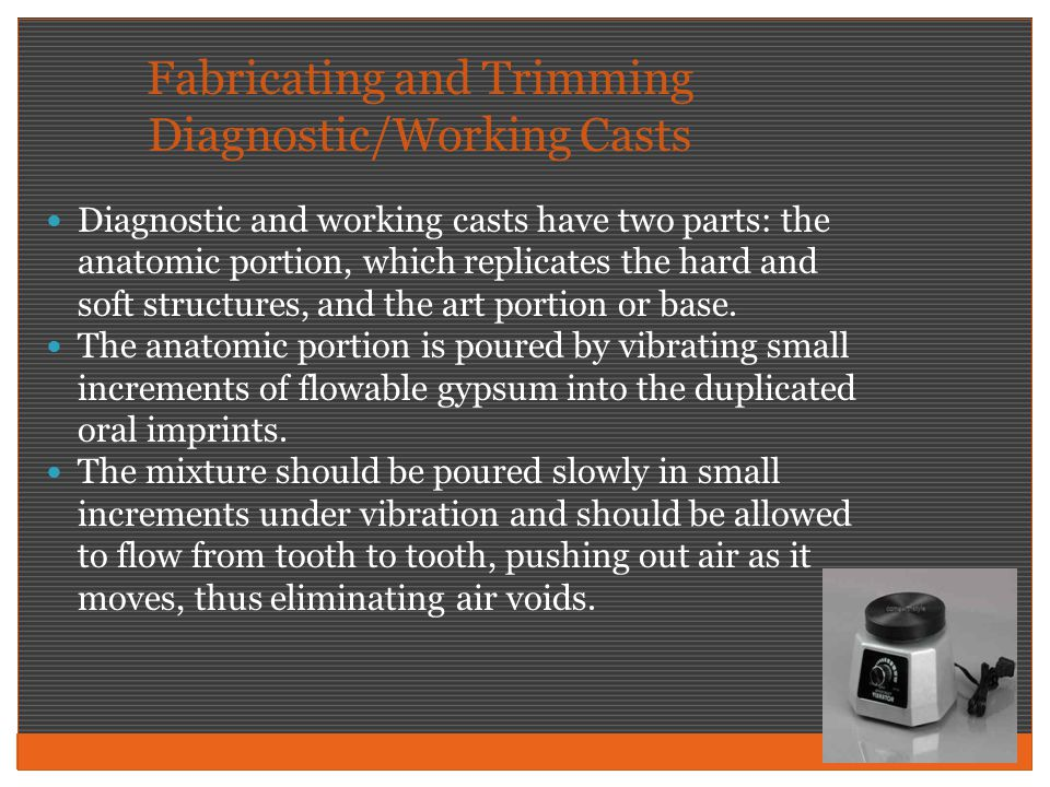 Fabricating and Trimming Diagnostic/Working Casts Diagnostic and working casts have two parts: the anatomic portion, which replicates the hard and sof