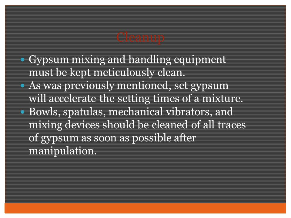 Cleanup Gypsum mixing and handling equipment must be kept meticulously clean.