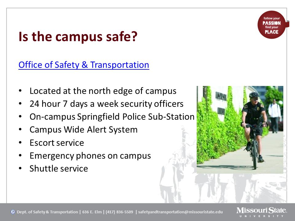 Is the campus safe? Office of Safety & Transportation Located at the north edge of campus 24 hour 7 days a week security officers On-campus Springfiel