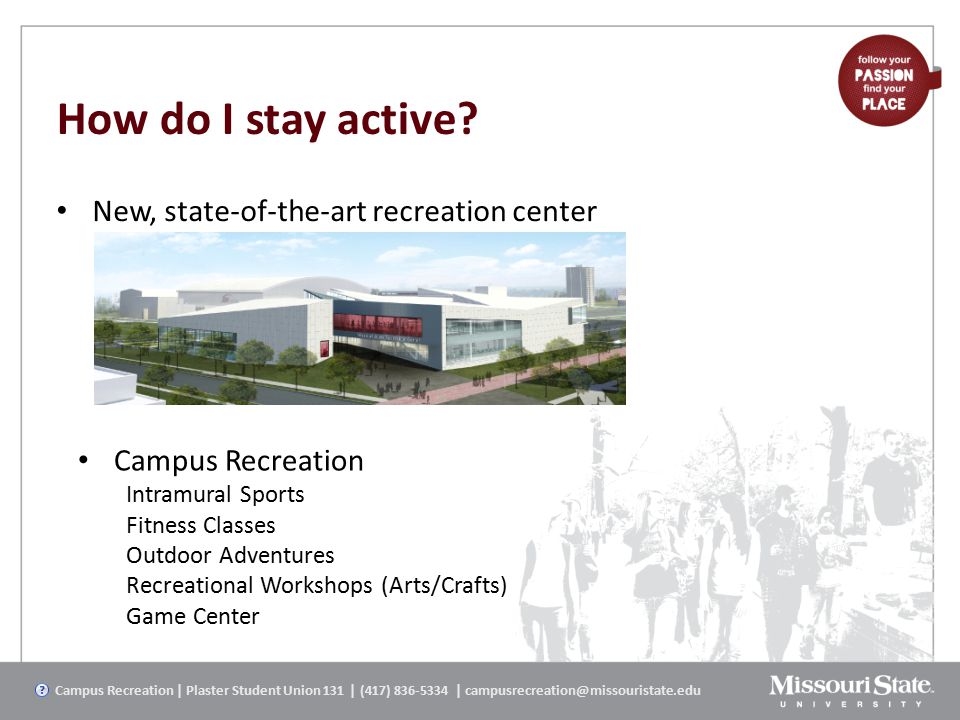How do I stay active? New, state-of-the-art recreation center Campus Recreation | Plaster Student Union 131 | (417) 836-5334 | campusrecreation@missou