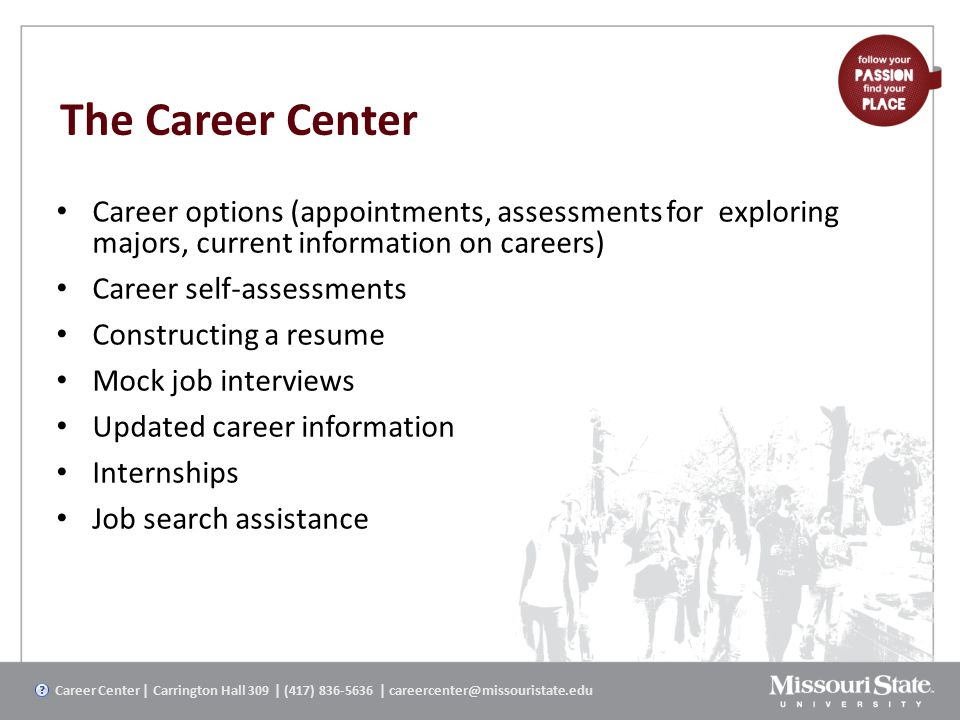 The Career Center Career options (appointments, assessments for exploring majors, current information on careers) Career self-assessments Constructing a resume Mock job interviews Updated career information Internships Job search assistance Career Center | Carrington Hall 309 | (417) 836-5636 | careercenter@missouristate.edu