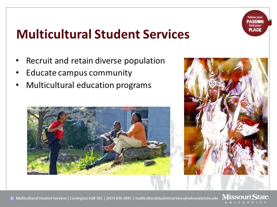 Multicultural Student Services Recruit and retain diverse population Educate campus community Multicultural education programs Multicultural Student Services | Carrington Hall 302 | (417) 836-3043 | multiculturalstudentservices@missouristate.edu