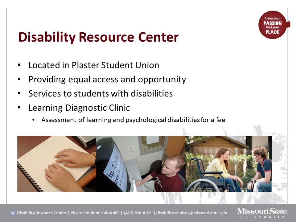 Disability Resource Center Located in Plaster Student Union Providing equal access and opportunity Services to students with disabilities Learning Diagnostic Clinic Assessment of learning and psychological disabilities for a fee Disability Resource Center | Plaster Student Union 405 | (417) 836-4192 | disabilityservices@missouristate.edu