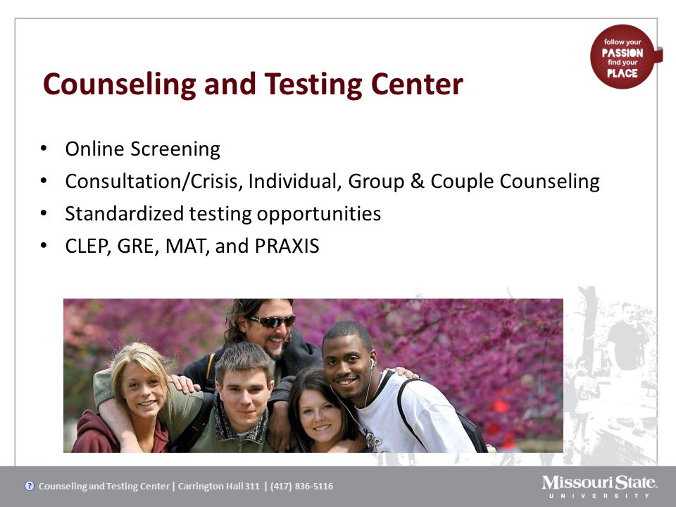 Counseling and Testing Center Online Screening Consultation/Crisis, Individual, Group & Couple Counseling Standardized testing opportunities CLEP, GRE, MAT, and PRAXIS Counseling and Testing Center | Carrington Hall 311 | (417) 836-5116