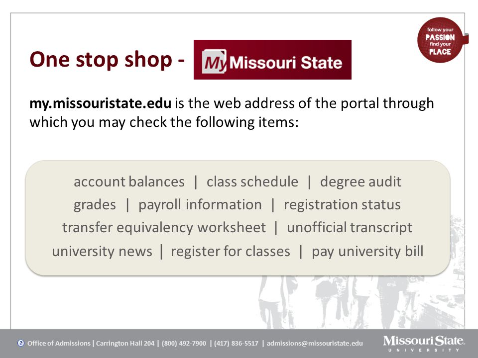 One stop shop - account balances | class schedule | degree audit grades | payroll information | registration status transfer equivalency worksheet | unofficial transcript university news | register for classes | pay university bill my.missouristate.edu is the web address of the portal through which you may check the following items: Office of Admissions | Carrington Hall 204 | (800) 492-7900 | (417) 836-5517 | admissions@missouristate.edu