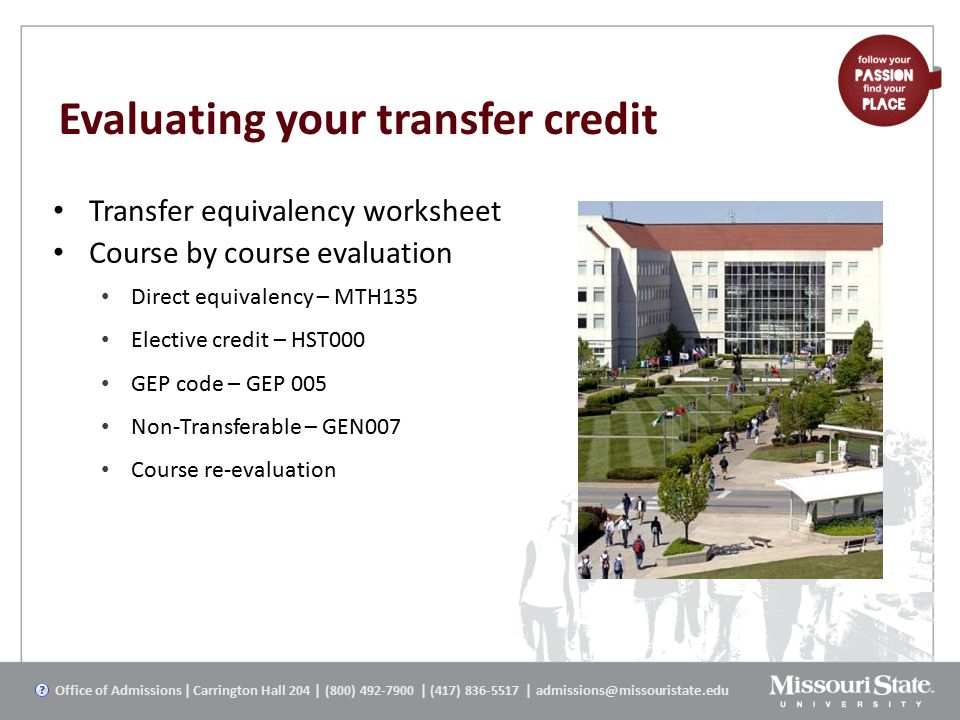 Evaluating your transfer credit Transfer equivalency worksheet Course by course evaluation Direct equivalency – MTH135 Elective credit – HST000 GEP code – GEP 005 Non-Transferable – GEN007 Course re-evaluation Office of Admissions | Carrington Hall 204 | (800) 492-7900 | (417) 836-5517 | admissions@missouristate.edu