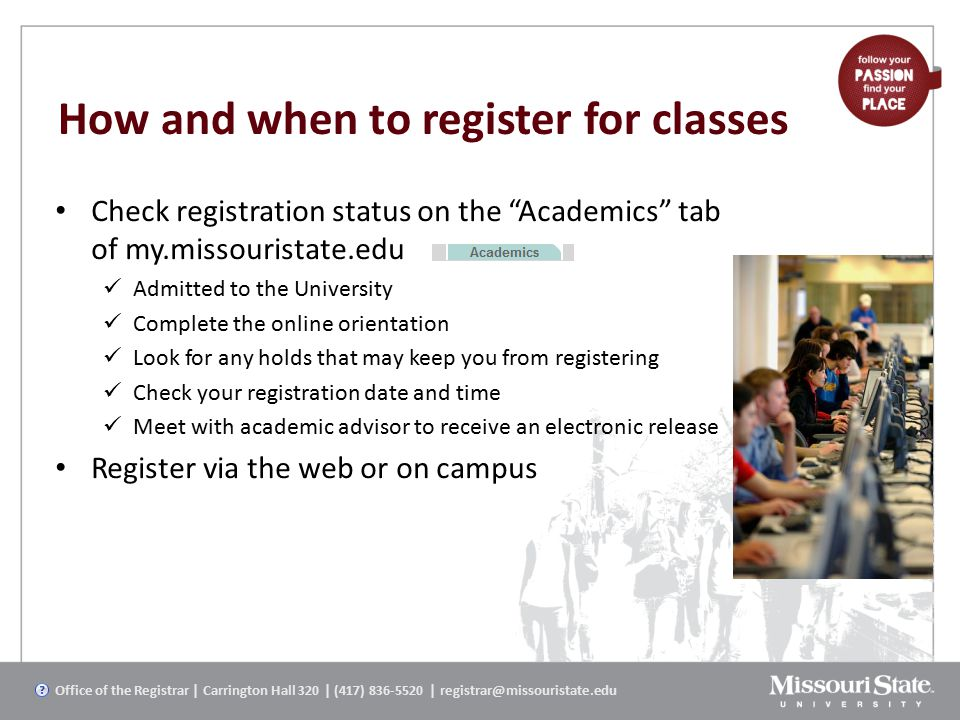 How and when to register for classes Check registration status on the Academics tab of my.missouristate.edu Admitted to the University Complete the online orientation Look for any holds that may keep you from registering Check your registration date and time Meet with academic advisor to receive an electronic release Register via the web or on campus Office of the Registrar | Carrington Hall 320 | (417) 836-5520 | registrar@missouristate.edu