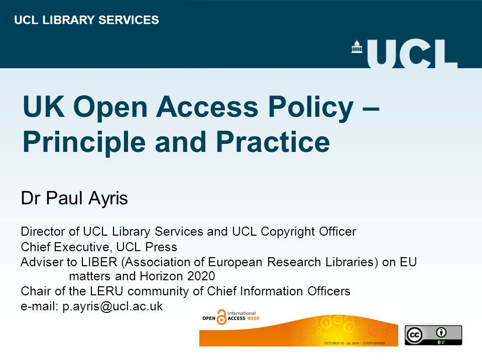 UCL LIBRARY SERVICES UK Open Access Policy – Principle and Practice Dr Paul Ayris Director of UCL Library Services and UCL Copyright Officer Chief Executive, UCL Press Adviser to LIBER (Association of European Research Libraries) on EU matters and Horizon 2020 Chair of the LERU community of Chief Information Officers e-mail: p.ayris@ucl.ac.uk