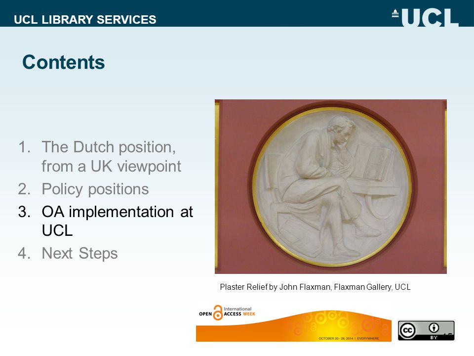 UCL LIBRARY SERVICES Contents 1.The Dutch position, from a UK viewpoint 2.Policy positions 3.OA implementation at UCL 4.Next Steps 15 Plaster Relief by John Flaxman, Flaxman Gallery, UCL