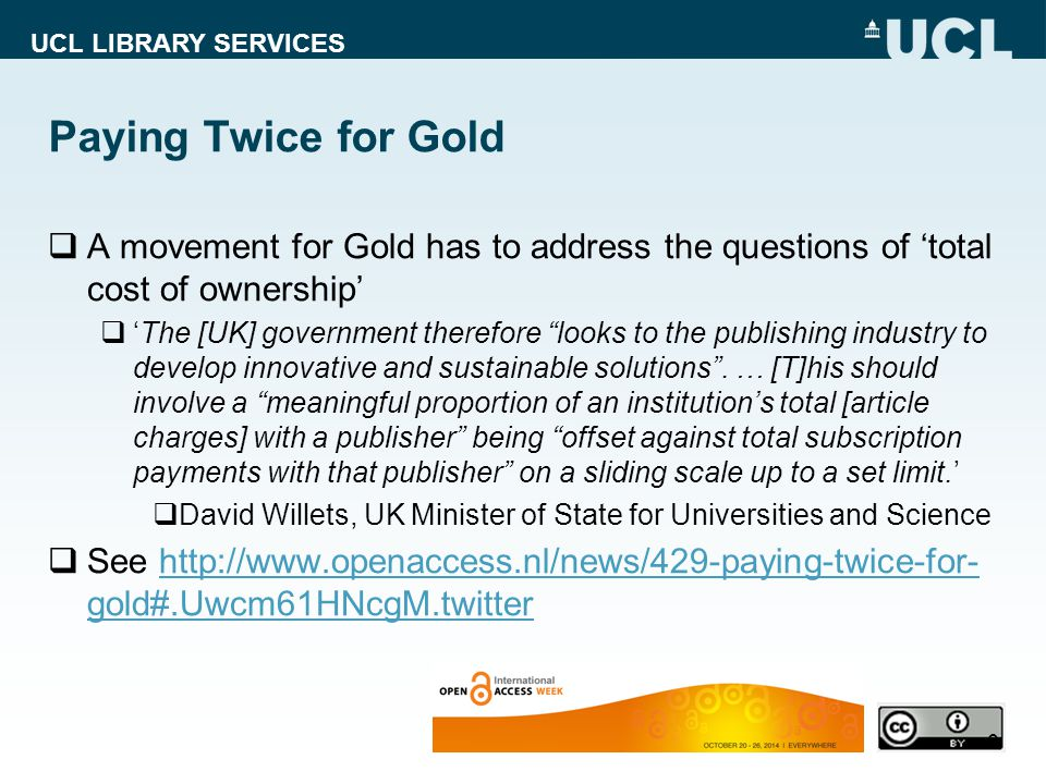 UCL LIBRARY SERVICES Paying Twice for Gold  A movement for Gold has to address the questions of 'total cost of ownership'  'The [UK] government therefore looks to the publishing industry to develop innovative and sustainable solutions .