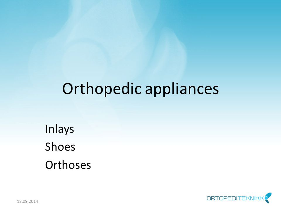 Orthopedic appliances Inlays Shoes Orthoses 18.09.2014