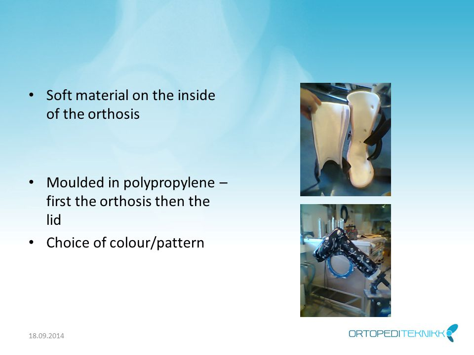 Soft material on the inside of the orthosis Moulded in polypropylene – first the orthosis then the lid Choice of colour/pattern 18.09.2014
