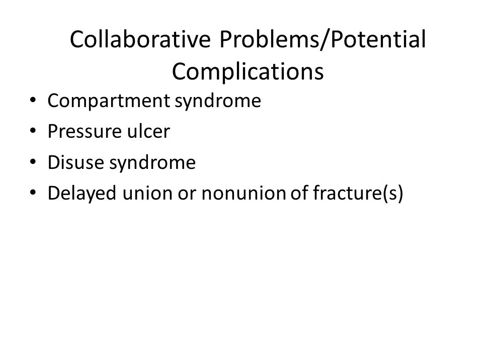 Collaborative Problems/Potential Complications Compartment syndrome Pressure ulcer Disuse syndrome Delayed union or nonunion of fracture(s)