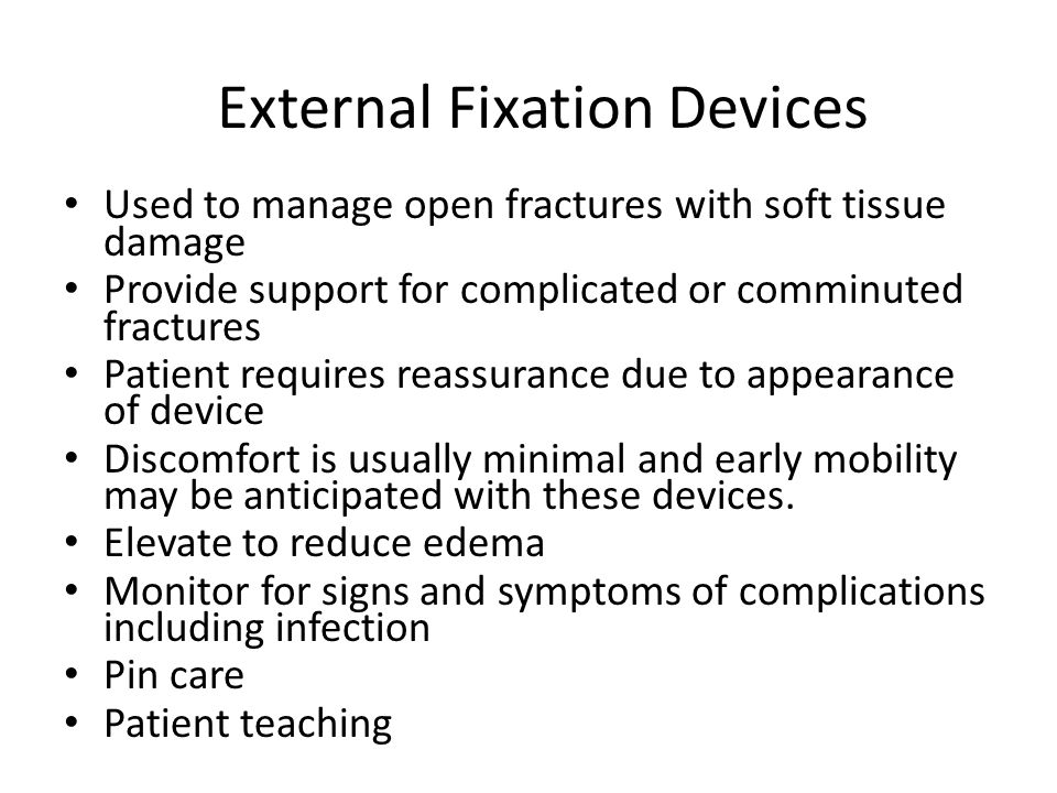 External Fixation Devices Used to manage open fractures with soft tissue damage Provide support for complicated or comminuted fractures Patient requires reassurance due to appearance of device Discomfort is usually minimal and early mobility may be anticipated with these devices.