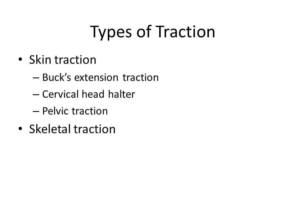 Types of Traction Skin traction – Buck's extension traction – Cervical head halter – Pelvic traction Skeletal traction