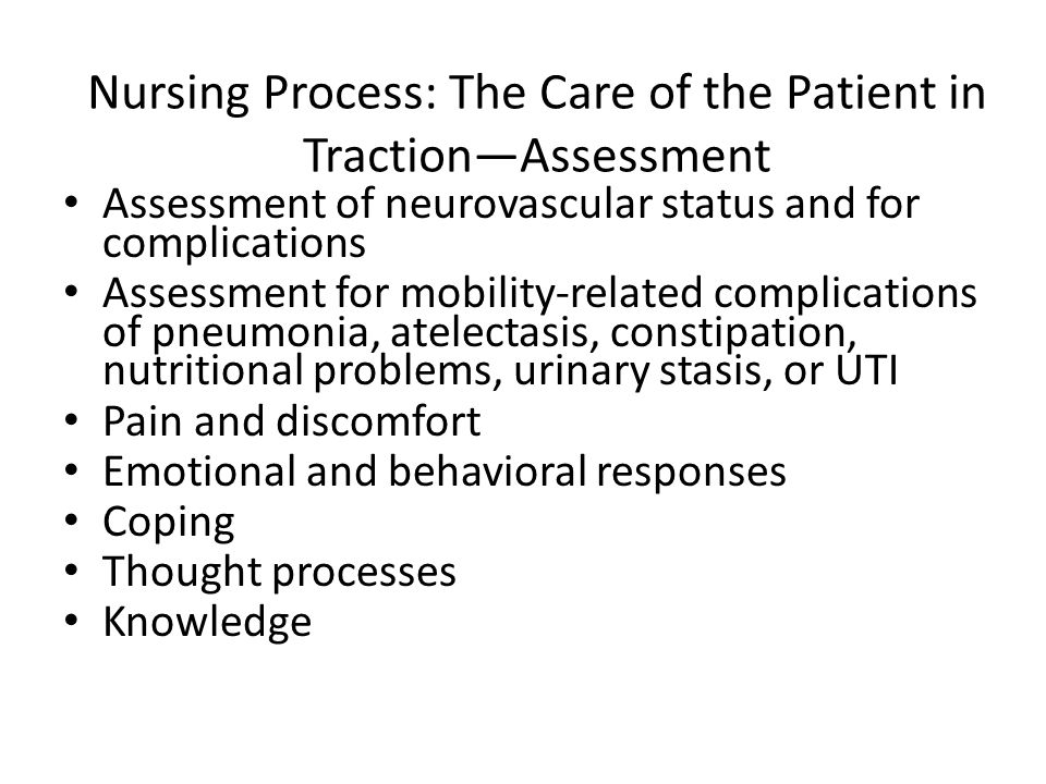 Nursing Process: The Care of the Patient in Traction—Assessment Assessment of neurovascular status and for complications Assessment for mobility-related complications of pneumonia, atelectasis, constipation, nutritional problems, urinary stasis, or UTI Pain and discomfort Emotional and behavioral responses Coping Thought processes Knowledge