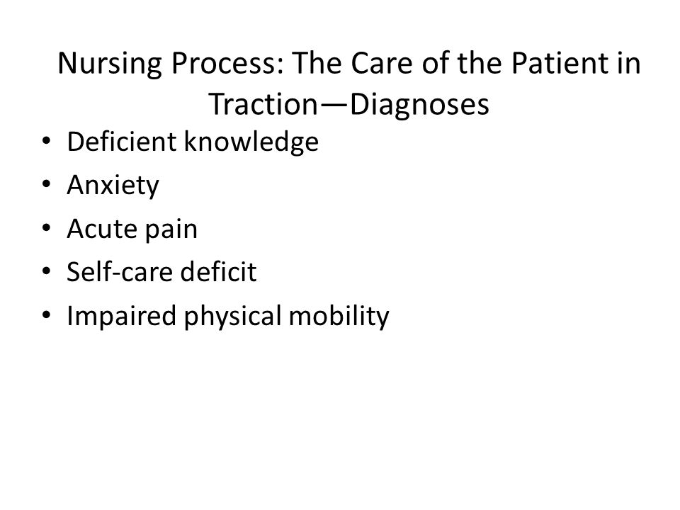 Nursing Process: The Care of the Patient in Traction—Diagnoses Deficient knowledge Anxiety Acute pain Self-care deficit Impaired physical mobility