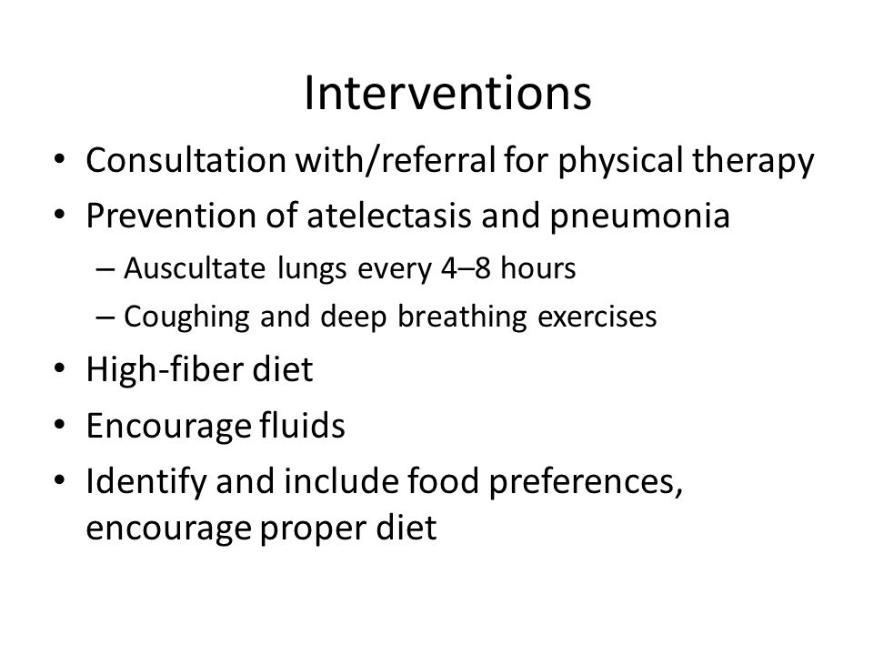 Interventions Consultation with/referral for physical therapy Prevention of atelectasis and pneumonia – Auscultate lungs every 4–8 hours – Coughing and deep breathing exercises High-fiber diet Encourage fluids Identify and include food preferences, encourage proper diet
