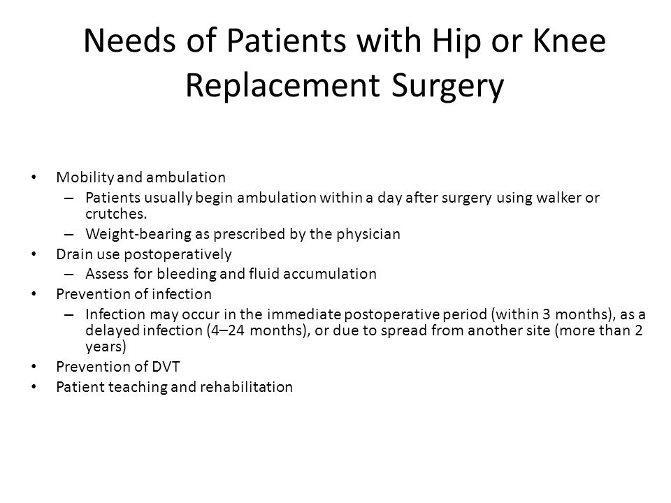 Needs of Patients with Hip or Knee Replacement Surgery Mobility and ambulation – Patients usually begin ambulation within a day after surgery using walker or crutches.