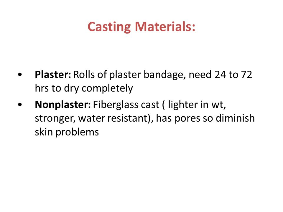 Casting Materials: Plaster: Rolls of plaster bandage, need 24 to 72 hrs to dry completely Nonplaster: Fiberglass cast ( lighter in wt, stronger, water resistant), has pores so diminish skin problems