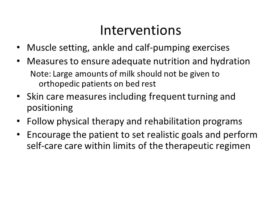 Interventions Muscle setting, ankle and calf-pumping exercises Measures to ensure adequate nutrition and hydration Note: Large amounts of milk should not be given to orthopedic patients on bed rest Skin care measures including frequent turning and positioning Follow physical therapy and rehabilitation programs Encourage the patient to set realistic goals and perform self-care care within limits of the therapeutic regimen