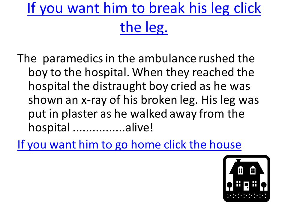 If you want him to break his leg click the leg. The paramedics in the ambulance rushed the boy to the hospital. When they reached the hospital the dis