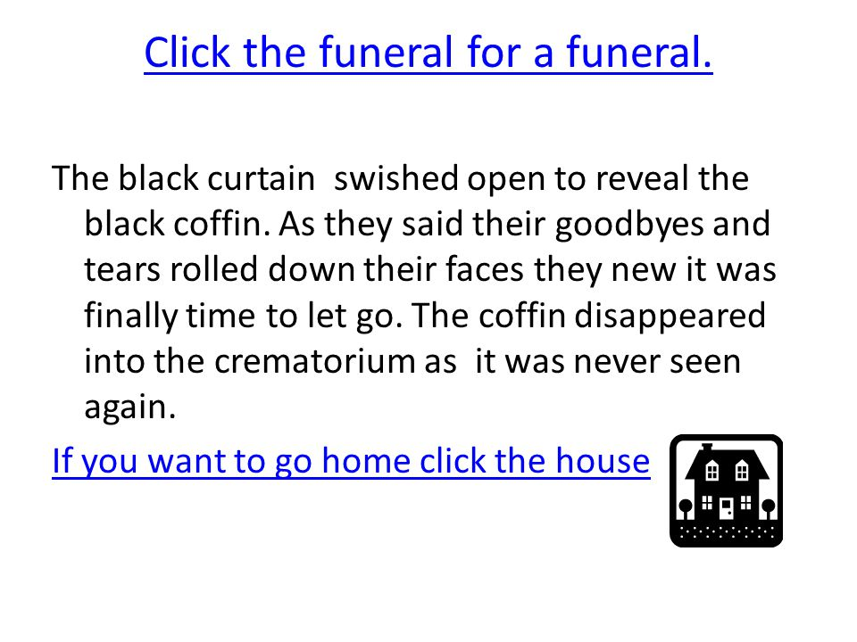 Click the funeral for a funeral. The black curtain swished open to reveal the black coffin.