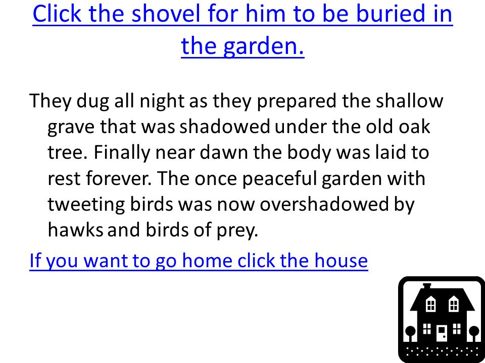 Click the shovel for him to be buried in the garden. They dug all night as they prepared the shallow grave that was shadowed under the old oak tree. F