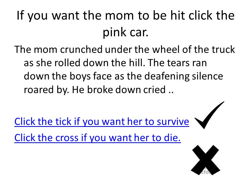 If you want the mom to be hit click the pink car. The mom crunched under the wheel of the truck as she rolled down the hill. The tears ran down the bo
