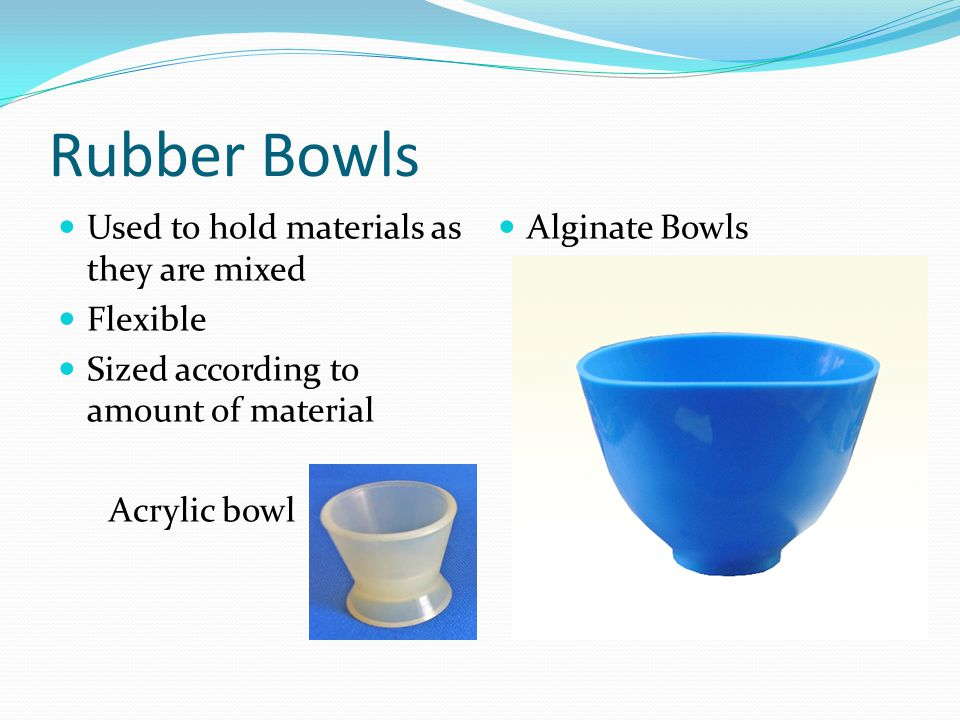 Rubber Bowls Used to hold materials as they are mixed Flexible Sized according to amount of material Acrylic bowl Alginate Bowls