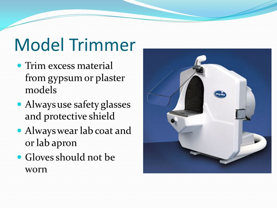 Model Trimmer Trim excess material from gypsum or plaster models Always use safety glasses and protective shield Always wear lab coat and or lab apron