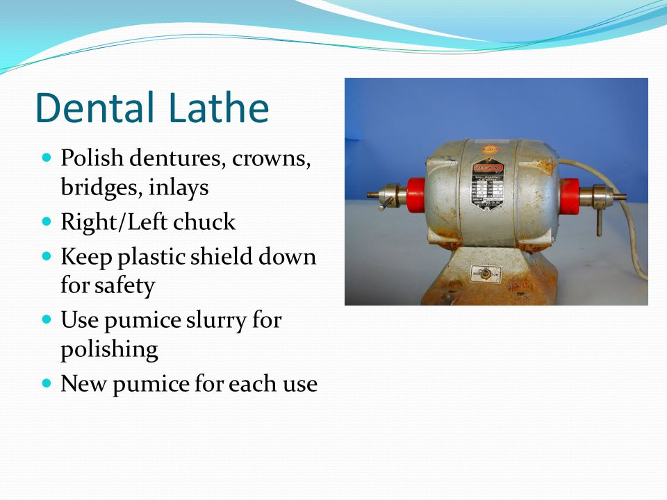 Dental Lathe Polish dentures, crowns, bridges, inlays Right/Left chuck Keep plastic shield down for safety Use pumice slurry for polishing New pumice