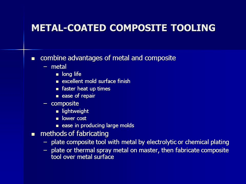 METAL-COATED COMPOSITE TOOLING combine advantages of metal and composite combine advantages of metal and composite –metal long life long life excellent mold surface finish excellent mold surface finish faster heat up times faster heat up times ease of repair ease of repair –composite lightweight lightweight lower cost lower cost ease in producing large molds ease in producing large molds methods of fabricating methods of fabricating –plate composite tool with metal by electrolytic or chemical plating –plate or thermal spray metal on master, then fabricate composite tool over metal surface