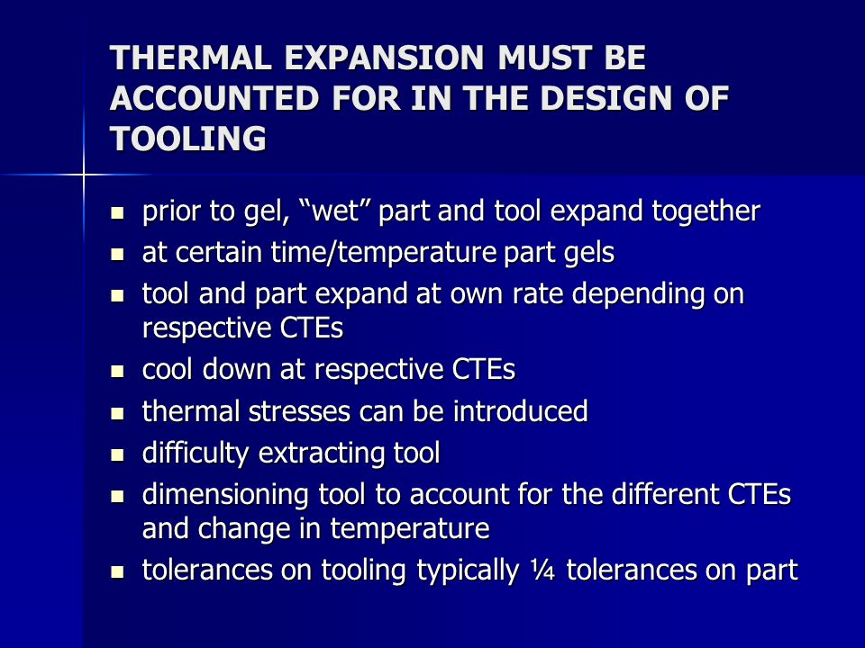 THERMAL EXPANSION MUST BE ACCOUNTED FOR IN THE DESIGN OF TOOLING prior to gel, wet part and tool expand together prior to gel, wet part and tool expand together at certain time/temperature part gels at certain time/temperature part gels tool and part expand at own rate depending on respective CTEs tool and part expand at own rate depending on respective CTEs cool down at respective CTEs cool down at respective CTEs thermal stresses can be introduced thermal stresses can be introduced difficulty extracting tool difficulty extracting tool dimensioning tool to account for the different CTEs and change in temperature dimensioning tool to account for the different CTEs and change in temperature tolerances on tooling typically ¼ tolerances on part tolerances on tooling typically ¼ tolerances on part