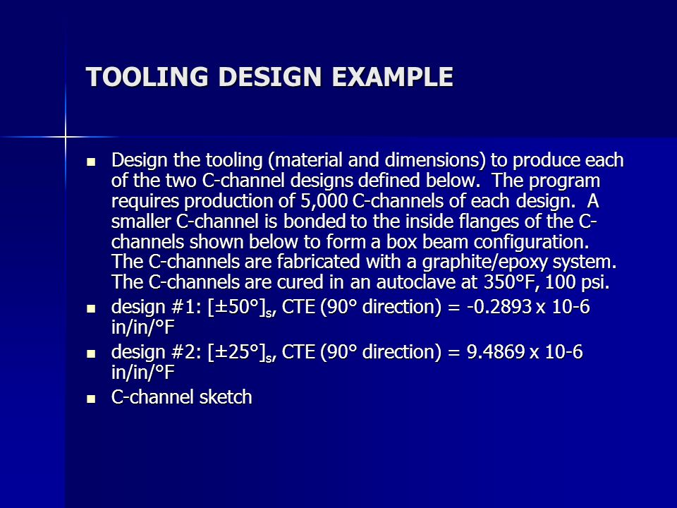 TOOLING DESIGN EXAMPLE Design the tooling (material and dimensions) to produce each of the two C-channel designs defined below.