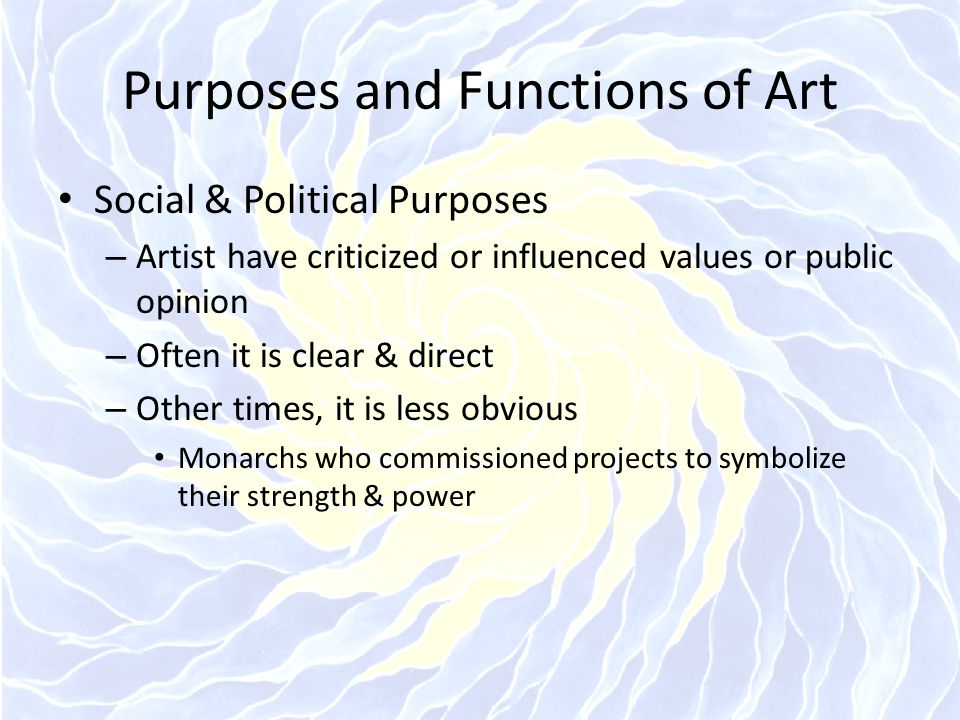 Purposes and Functions of Art Social & Political Purposes – Artist have criticized or influenced values or public opinion – Often it is clear & direct