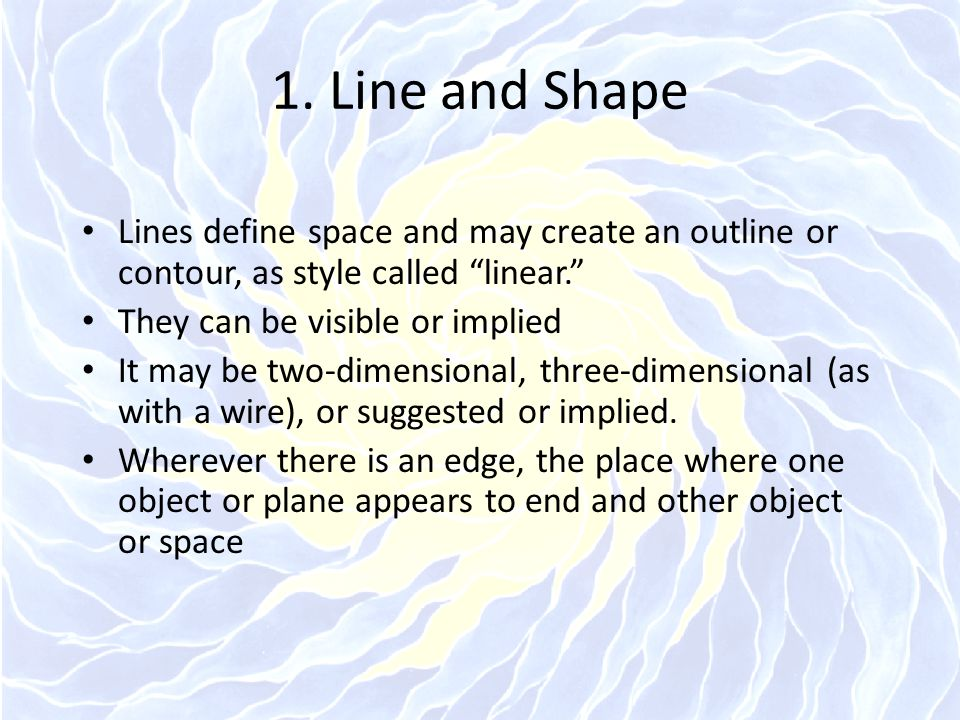 """1. Line and Shape Lines define space and may create an outline or contour, as style called """"linear."""" They can be visible or implied It may be two-dime"""