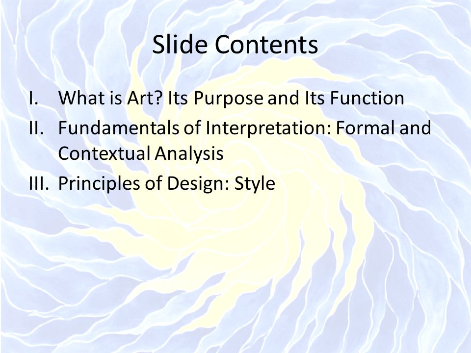 Slide Contents I.What is Art? Its Purpose and Its Function II.Fundamentals of Interpretation: Formal and Contextual Analysis III.Principles of Design: