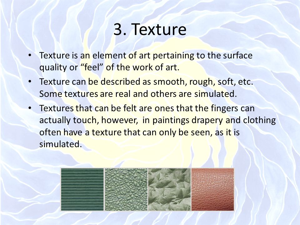 """3. Texture Texture is an element of art pertaining to the surface quality or """"feel"""" of the work of art. Texture can be described as smooth, rough, sof"""