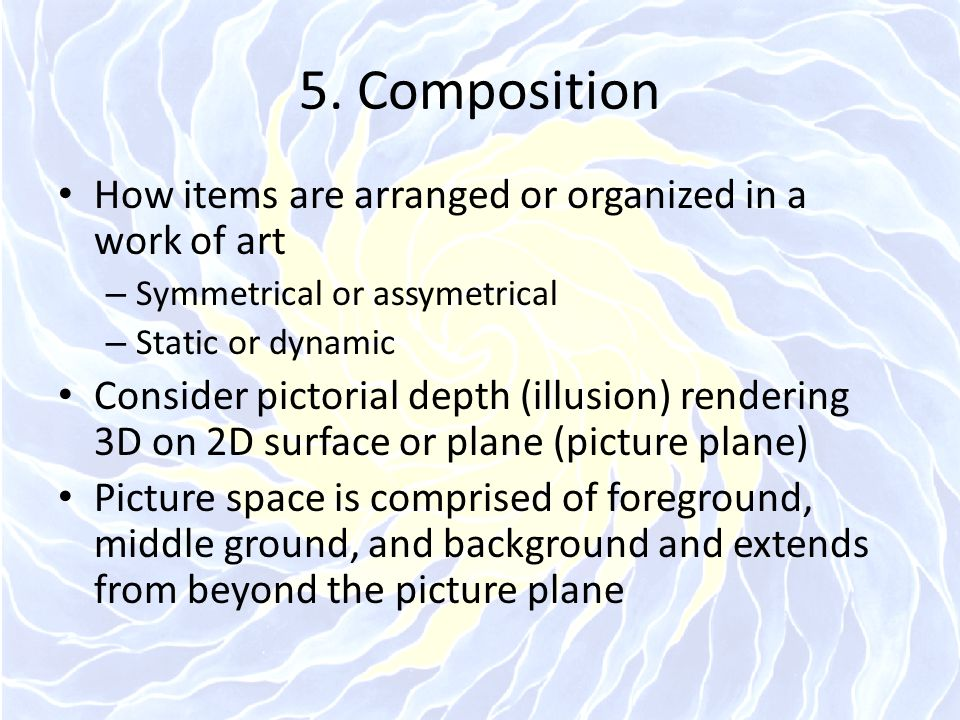 5. Composition How items are arranged or organized in a work of art – Symmetrical or assymetrical – Static or dynamic Consider pictorial depth (illusi