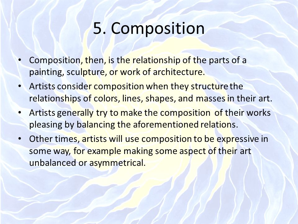 5. Composition Composition, then, is the relationship of the parts of a painting, sculpture, or work of architecture. Artists consider composition whe