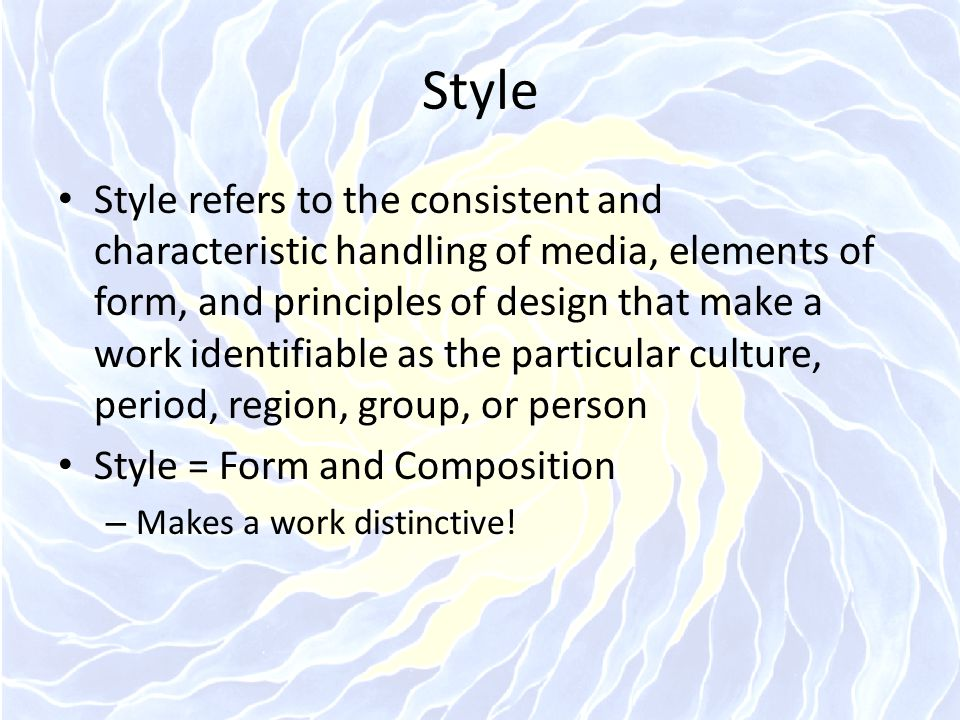 Style refers to the consistent and characteristic handling of media, elements of form, and principles of design that make a work identifiable as the p