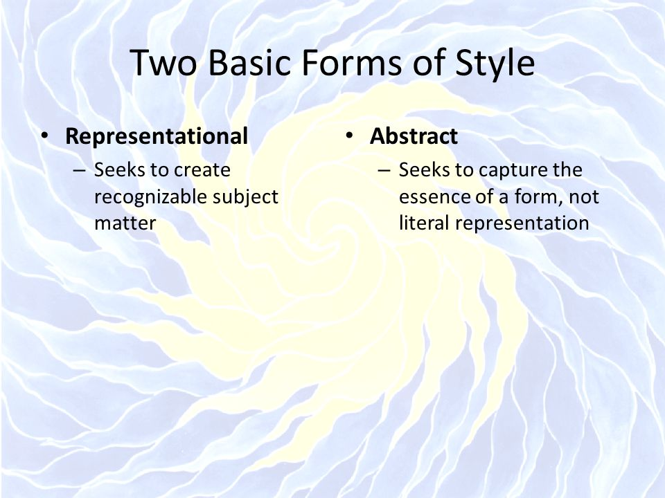 Two Basic Forms of Style Representational – Seeks to create recognizable subject matter Abstract – Seeks to capture the essence of a form, not literal