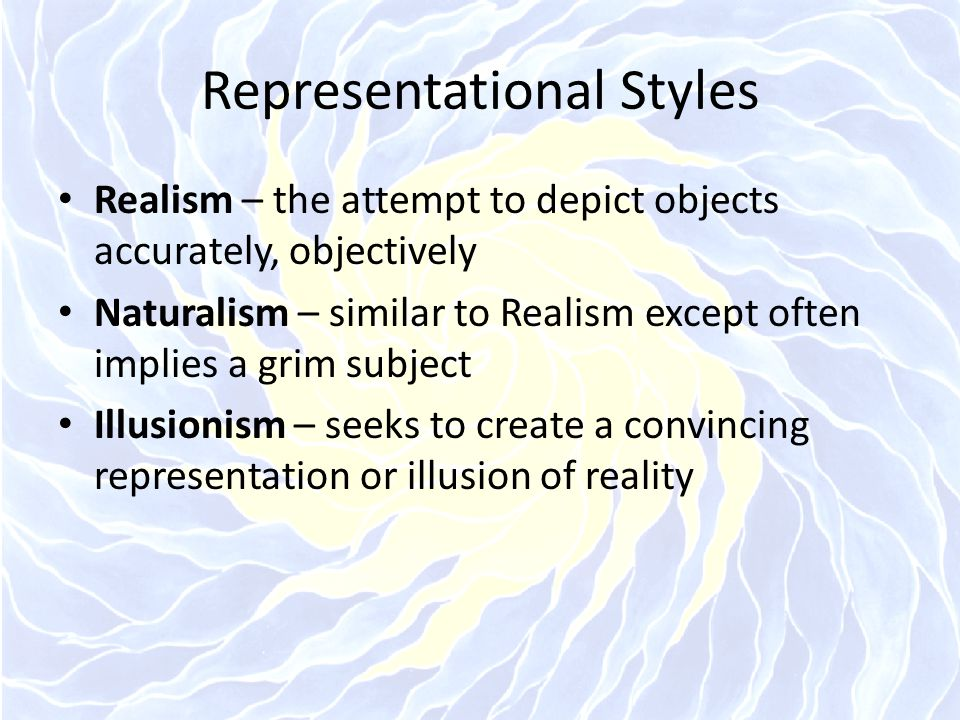 Representational Styles Realism – the attempt to depict objects accurately, objectively Naturalism – similar to Realism except often implies a grim su