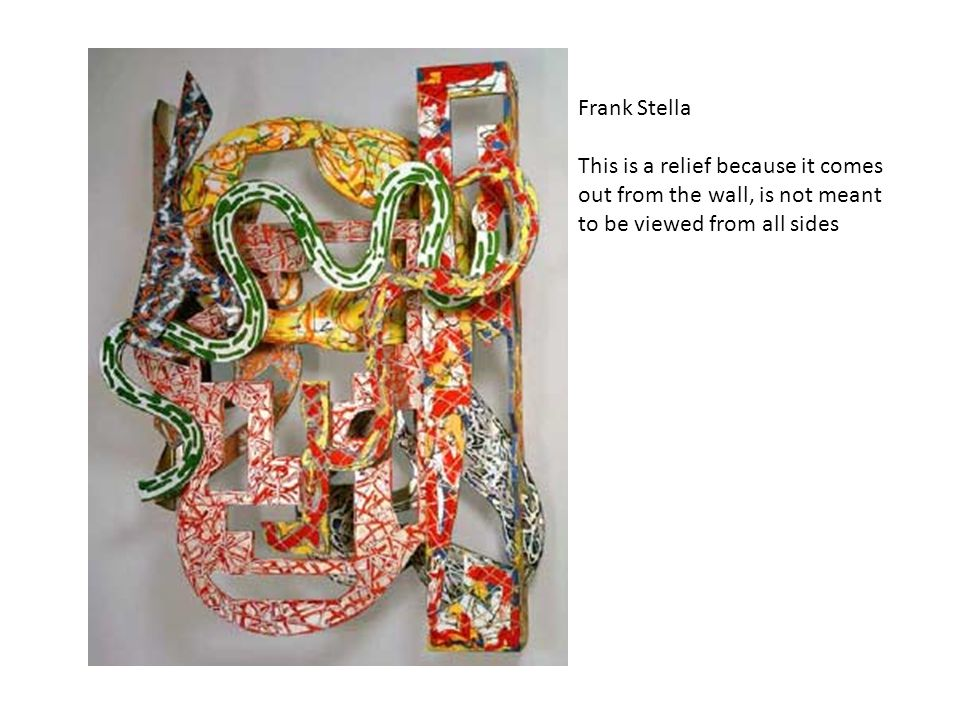 Frank Stella This is a relief because it comes out from the wall, is not meant to be viewed from all sides