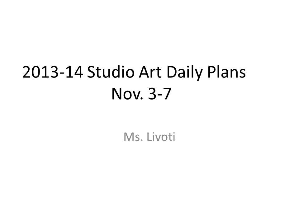 2013-14 Studio Art Daily Plans Nov. 3-7 Ms. Livoti