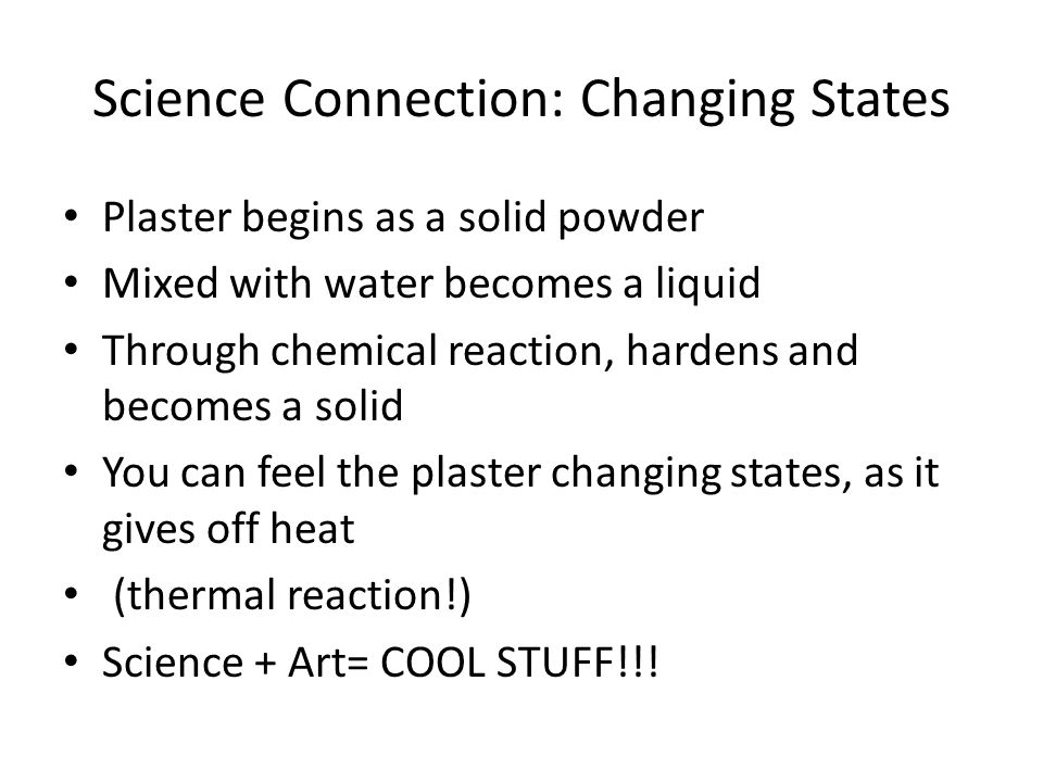 Science Connection: Changing States Plaster begins as a solid powder Mixed with water becomes a liquid Through chemical reaction, hardens and becomes a solid You can feel the plaster changing states, as it gives off heat (thermal reaction!) Science + Art= COOL STUFF!!!
