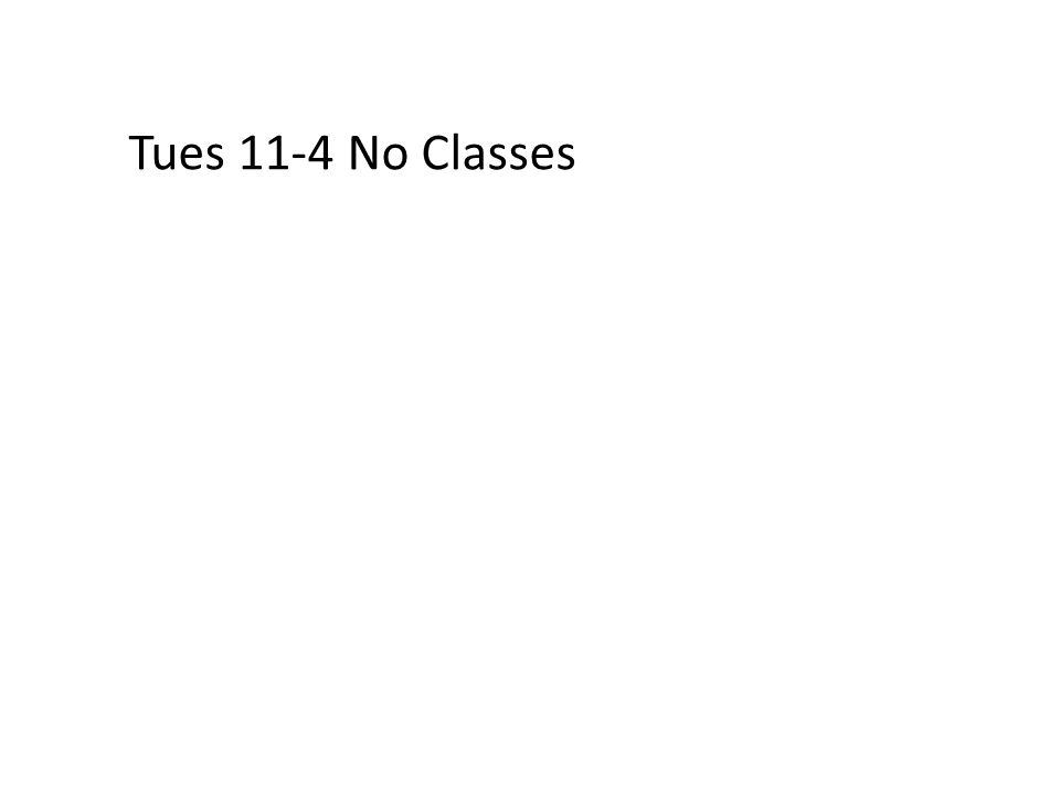 Tues 11-4 No Classes