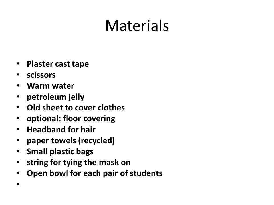 Materials Plaster cast tape scissors Warm water petroleum jelly Old sheet to cover clothes optional: floor covering Headband for hair paper towels (recycled) Small plastic bags string for tying the mask on Open bowl for each pair of students